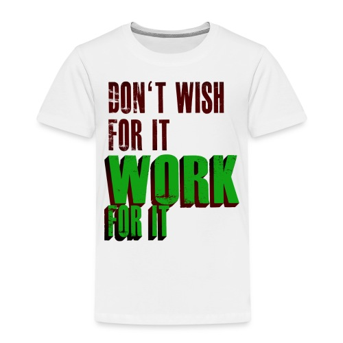 Dont Wish for it, Work for it! - Kinder Premium T-Shirt