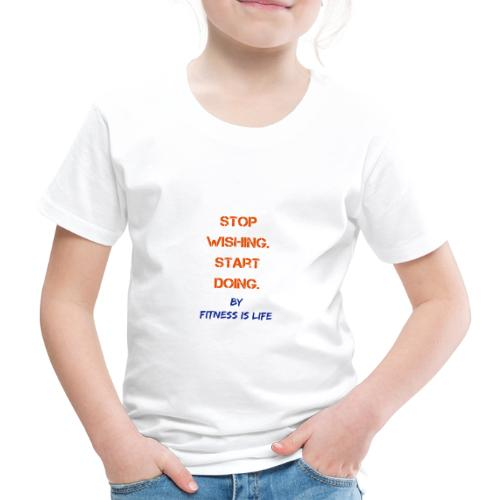 Stop wishing Start doing - Kinder Premium T-Shirt