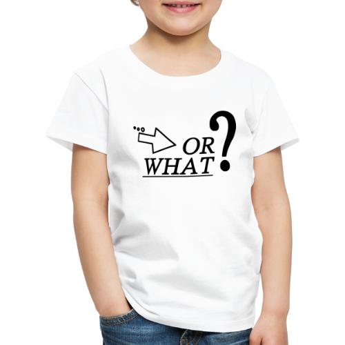 OR WHAT? schwarz - Kinder Premium T-Shirt