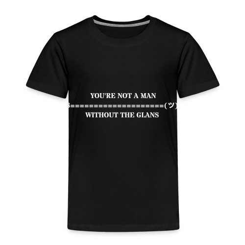 You are not a man without the glans - Kinder Premium T-Shirt