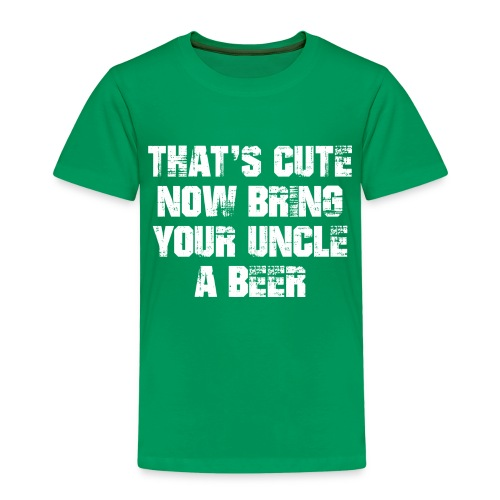 That's Cute Now Bring Your Uncle A Beer - Kids' Premium T-Shirt