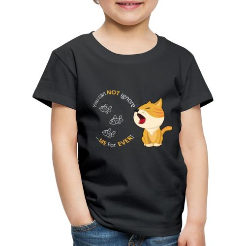 Cats - You can NOT ignore ME For EVER! - Børne premium T-shirt