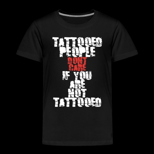 Tattooed people dont care if you are not Tattooed - Kinder Premium T-Shirt