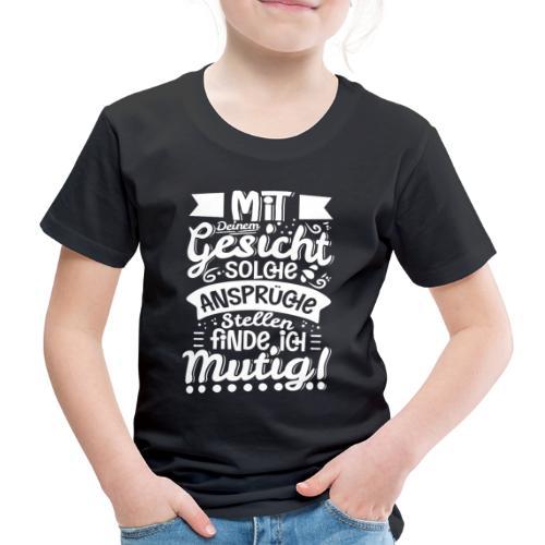 Mit deinem Gesicht solche Ansprüche stellen... - Kinder Premium T-Shirt