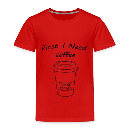 First i need coffee - Kinder Premium T-Shirt