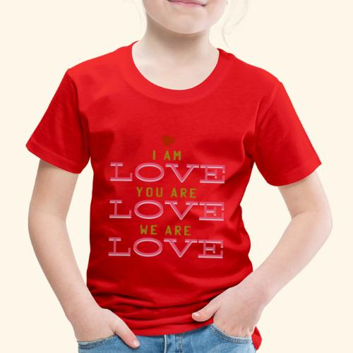 I am Love you are Love we are Love - Kinder Premium T-Shirt