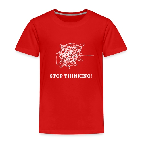 Stop Thinking - Kinder Premium T-Shirt