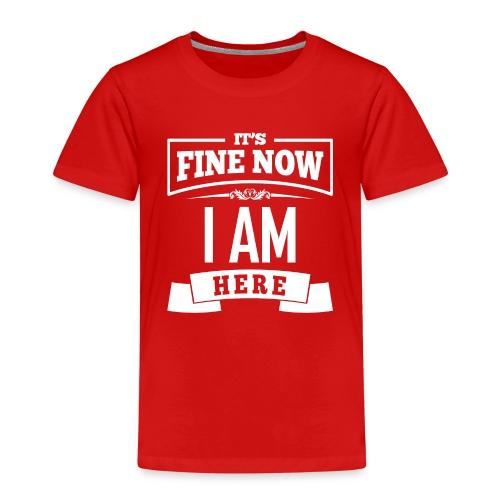 Its fine now - I am here - Kinder Premium T-Shirt