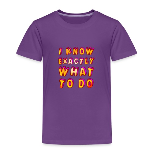 I know exactly what to do - Kids' Premium T-Shirt