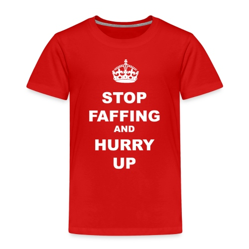 STOP FAFFING AND HURRY UP - Kids' Premium T-Shirt