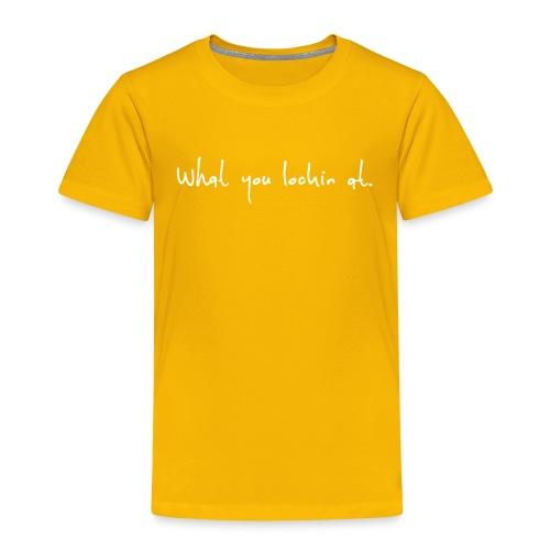 What you lookin at slogan. - Kinder Premium T-Shirt