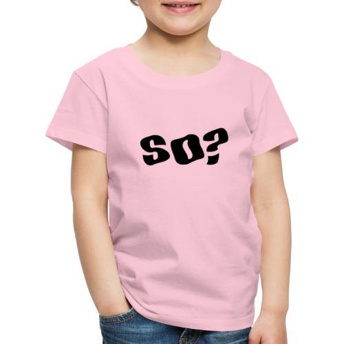 so - Kids' Premium T-Shirt