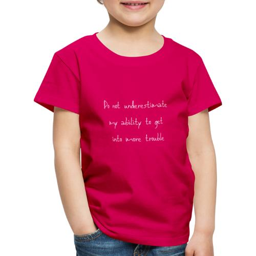 Do not underestimate my ability to get into more t - Kinderen Premium T-shirt