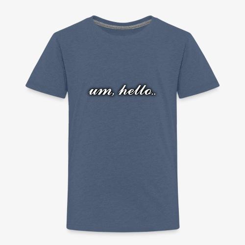 um, hello - Kids' Premium T-Shirt