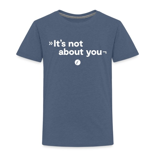 It's not about you - Kinder Premium T-Shirt