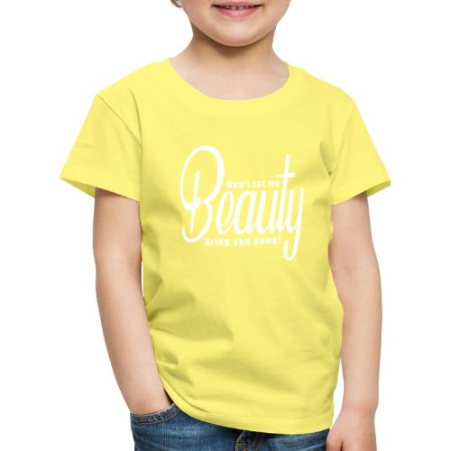 Don't let my BEAUTY bring you down! (White) - Kids' Premium T-Shirt