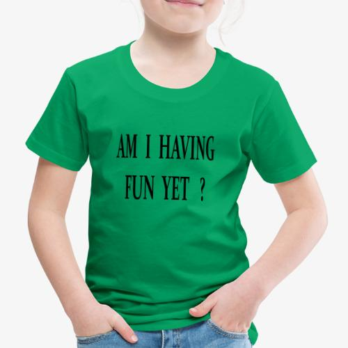 AM I HAVING FUN YET Spaß Sprüche Spruch Geburtstag - Kinder Premium T-Shirt