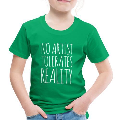 NO ARTIST TOLERATES REALITY - Kinder Premium T-Shirt