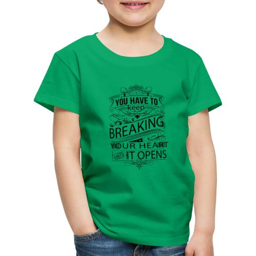 You have to keep breaking your heart until it open - Kinder Premium T-Shirt