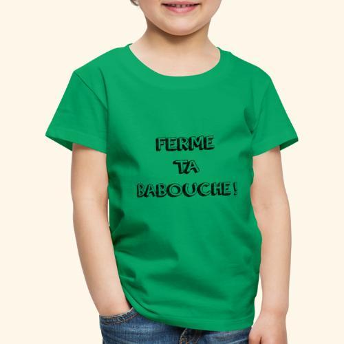 Tee-shirt ( FERME TA BABOUCHE ! ) - T-shirt Premium Enfant