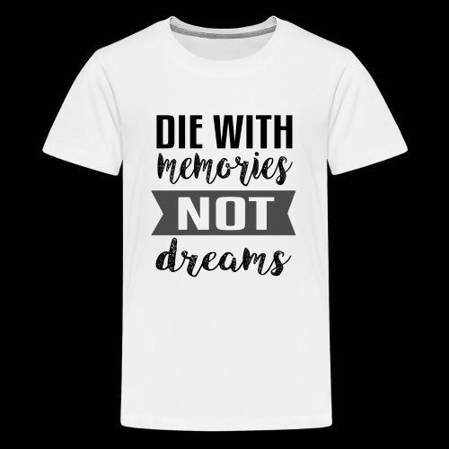Die With Memories Not Dreams - Teenager Premium T-Shirt