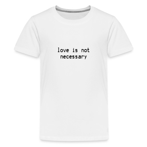 love is not necessary black text - Teenage Premium T-Shirt