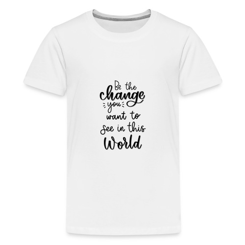 Be the change you want to see in this world - Teenager premium T-shirt