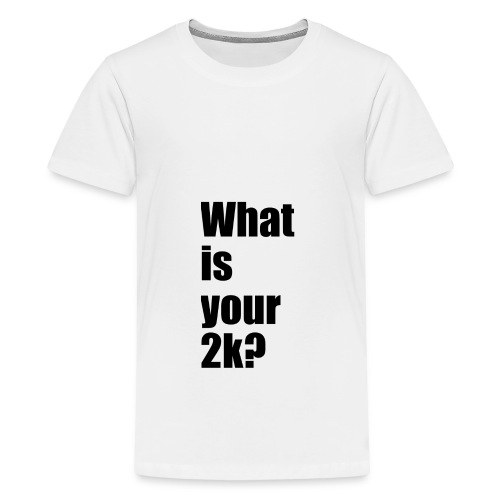What is your 2k? - Teenager Premium T-Shirt