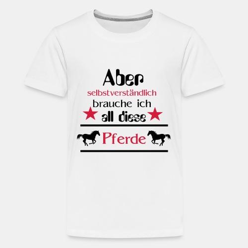 Aber selbstverständlich brauche ich all diese Pfer - Teenager Premium T-Shirt