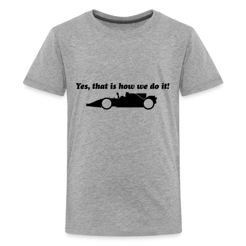 Yes that is how we do it! - Teenager Premium T-shirt