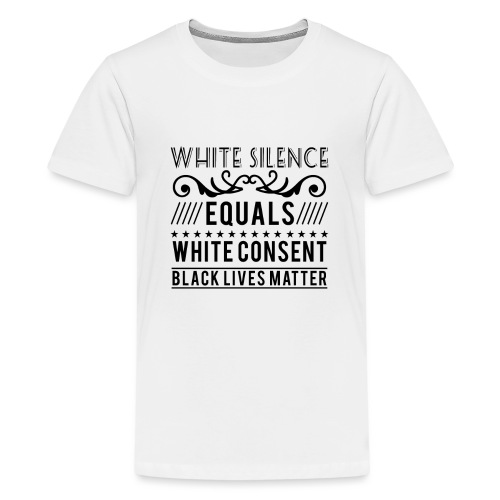 White silence equals white consent black lives - Teenager Premium T-Shirt