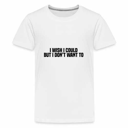 I wish I could but I don't want to - Teenage Premium T-Shirt