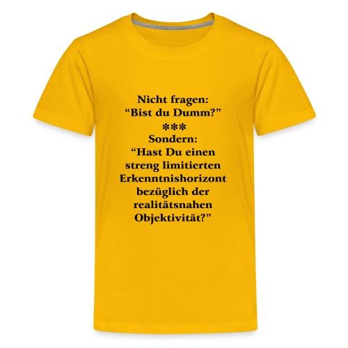 Dumm? oder limitierte realitätsnahe Objektivität - Teenager Premium T-Shirt