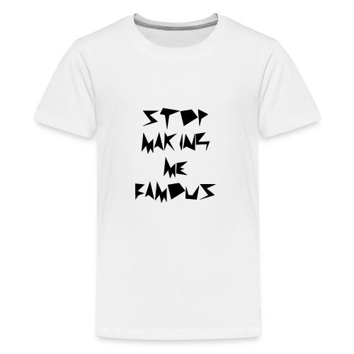 Stop making me famous - Teenage Premium T-Shirt