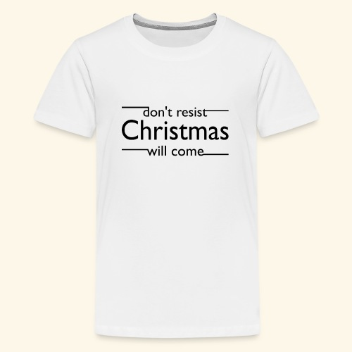 dont resist Christmas will come - Teenager Premium T-Shirt