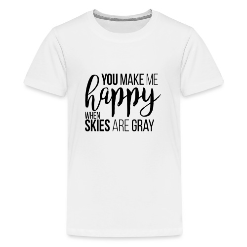 You make me happy when skies are gray - Teenager Premium T-Shirt