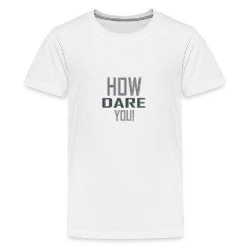 HOW DARE YOU isompi - Teinien premium t-paita