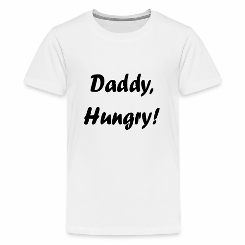 Daddy, Hungry! - Teenager Premium T-Shirt