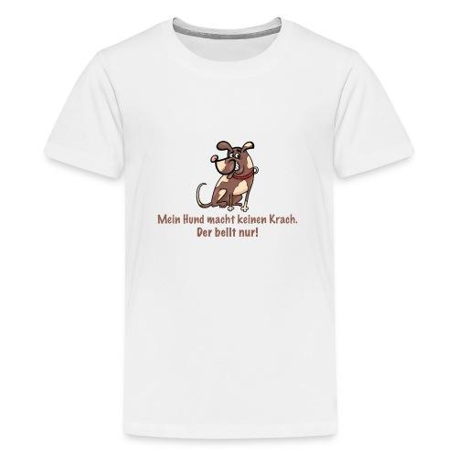 Mein Hund macht keinen Krach. Der bellt nur! - Teenager Premium T-Shirt