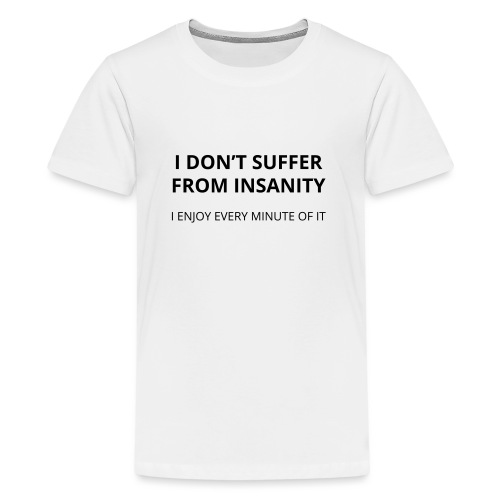I don't suffer from insanity - Teenage Premium T-Shirt