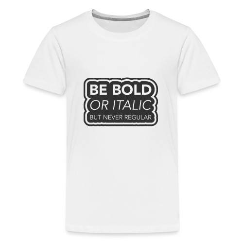 Be bold, or italic but never regular - Teenager Premium T-shirt