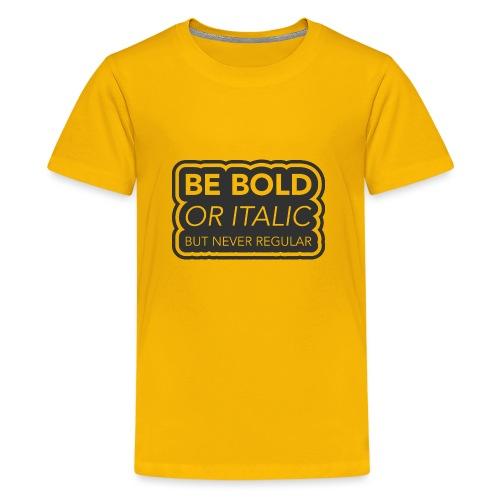 Be bold, or italic but never regular - Teenager Premium T-shirt