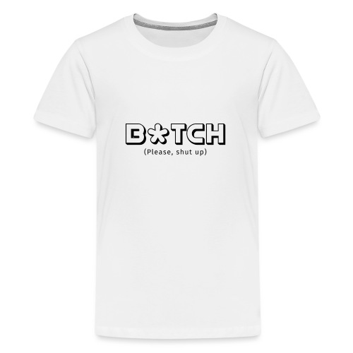 B*TCH (Please, shut up) - Camiseta premium adolescente