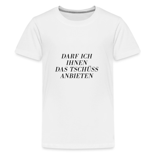 Darf ich Ihnen das Tschüß anbieten - Teenager Premium T-Shirt