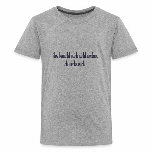 ihr braucht mich nicht wecken - Teenager Premium T-Shirt