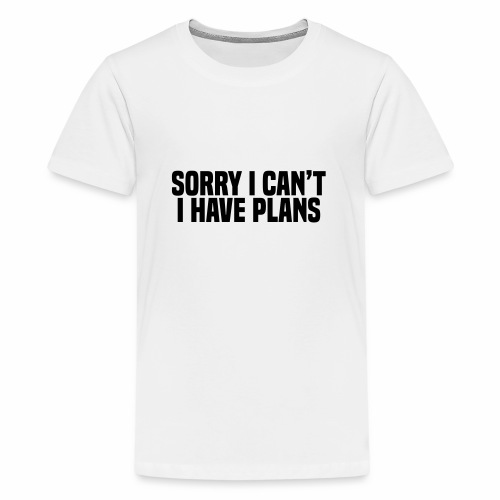 Sorry I Can't I Have Plans - Teenage Premium T-Shirt