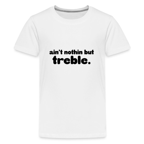 ain't notin but treble - Premium T-skjorte for tenåringer
