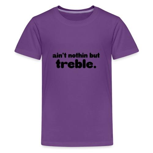 Ain't notin but treble - Teenage Premium T-Shirt