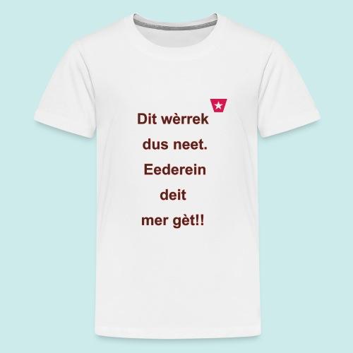 Dit we rrek dus neet eederein deit mer ge t Verti - Teenager Premium T-shirt