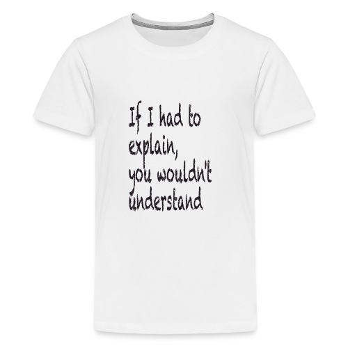 If I had to explain, you wouldn't understand - Teenage Premium T-Shirt